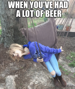 Imo a week and I can legaly get wasted.: WHEN YOU'VE HAD  A LOT OF BEER Imo a week and I can legaly get wasted.