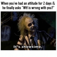 "Memes, Wtf, and Showtime: When you've had an attitude for 2 days &  he finally asks ""Wtf is wrong with you?'  lt's showtime. 😂😂😂😂 MexicansProblemas"