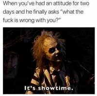 "Memes, Fuck, and Showtime: When you've had an attitude for two  days and he finally asks ""what the  fuck is wrong with you?""  lt's showtime. Let the rumble begin"