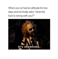 "Fuck, Showtime, and Girl Memes: When you've had an attitude for two  days and he finally asks ""what the  fuck is wrong with you?""  lt's showtime."
