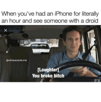 Broke ass people: When you've had an iPhone for literally  an hour and see someone with a droid  @whitepeoplehumor  [Laughter  You broke bitch  FX Broke ass people