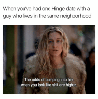 Great now I have to move: When you've had one Hinge date with a  guy who lives in the same neighborhood  The odds of bumping into him  when you look like shit are higher. Great now I have to move