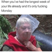 Fucking, Life, and Memes: When you've had the longest week of  your life already and it's only fucking  Monday