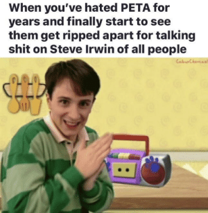 It's simple PETA = bad: When you've hated PETA for  years and finally start to see  them get ripped apart for talking  shit on Steve Irwin of all people It's simple PETA = bad