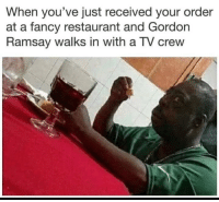 Gordon Ramsay, Fancy, and Good: When you've just received your order  at a fancy restaurant and Gordon  Ramsay walks in with a TV crew This cant be good