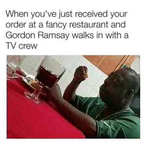 Gordon Ramsay, Memes, and Shit: When you've just received your  order at a fancy restaurant and  Gordon Ramsay walks in with a  TV crew Oh shit we on TV?