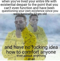 Fucking, Life, and How To: when you've lived your entire life with  existential despair to the point that you  can't even function and have been  questioning your own existence since you  were basically 12 yrs old  and have no fucking idea  how to comfort anyone  ever about anything  at all