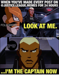 Meme, Memes, and Vision: WHEN YOU'VE MADE EVERY POST ON  @JUSTICE:LEAGUE.MEMES FOR 24 HOURS  ME  FOLIOWERSLOOK AT ME.  FOLLOWERS  @JUSTICE.LEAGUE.MEMES?  IG I BLERDVISION  I'M THE CAPTAIN NOW Is this what power feels like? - Aqualad. Your Lord and Master. @blerd.vision -- This is a meme only for me. 😂😂 SorryNotSorry