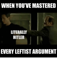 Birthday, Memes, and Hitler: WHEN YOU'VE MASTERED  LITERALLY  HITLER  EVERY LEFTIST ARGUMENT Worth a share since Keanu's birthday was this weekend