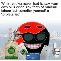 "proletariat: When you've never had to pay your  own bills or do any form of manual  labour but consdier yourself a  ""proletariat""  WH  OLE  SUC  Daddy's Money  1234 5676 982 5422"