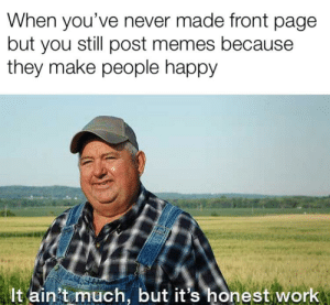 Memes, Work, and Happy: When you've never made front page  but you still post memes because  they make people happy  It ain't much, but it's honest work i always die in new :(