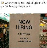 Desperate, Love, and Memes: when you've ran out of options &  you're feeling desperate  NOW  HIRING  ie  a boyfriend  -Full Time  - please love me Dm to someone who would apply!