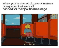 Memes, 🤖, and Pages: when you've shared dozens of memes  from pages that were all  banned for their political message  ERGENGY EX  (chuckles)  I'm in danger. (CS)