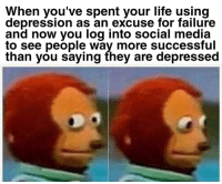 Life, Social Media, and Depression: When you've spent your life using  depression as an excuse for failure  and now you log into social media  to see peõple way more successful  than you saying they are depressed meirl