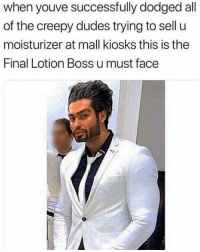 Creepy, Funny, and Never: when youve successfully dodged all  of the creepy dudes trying to sell u  moisturizer at mall kiosks this is the  Final Lotion Boss u must face He never loses a customer