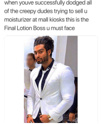 I'm doomed.: when youve successfully dodged all  of the creepy dudes trying to sell u  moisturizer at mall kiosks this is the  Final Lotion BosS u must face I'm doomed.