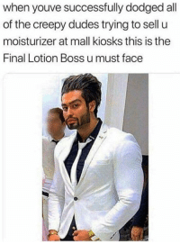 Dodged: when youve successfully dodged all  of the creepy dudes trying to sell u  moisturizer at mall kiosks this is the  Final Lotion Boss u must face