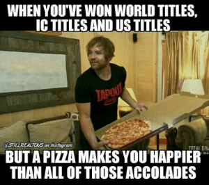 29 Hilarious WWE Memes | QuotesHumor.com: WHEN YOU'VE WON WORLD TITLES,  IC TITLES AND US TITLES  glf  TADO  @STILLREALTOUS onInstagram  TOTAL, DIV  BUT A PIZZA MAKES YOU HAPPIER  THAN ALL OF THOSE ACCOLADES 29 Hilarious WWE Memes | QuotesHumor.com