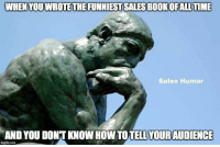 Sales Humor is excited to announce that our first book will be released with a major publisher this summer. It's a hilarious comprehensive handbook for salespeople. The most brutally honest sales book ever written. Thank you for all of your support over the years.: WHEN YOUWROTETHEFUNNIESTSALESB00KOFALLTIME  Sales Humor  AND YOU DONT KNOWHOWTO YOUR AUDIENCE  ingfip com Sales Humor is excited to announce that our first book will be released with a major publisher this summer. It's a hilarious comprehensive handbook for salespeople. The most brutally honest sales book ever written. Thank you for all of your support over the years.