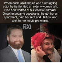http://t.co/2AU6EVlNBi: When Zach Galifianakis Was a struggling  actor he befriended an elderly woman who  lived and worked at his local laundromat.  Once he became successful, he got her an  apartment, paid her rent and utilities, and  took her to movie premieres.  AXE http://t.co/2AU6EVlNBi