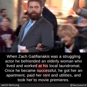 All actors should be like him: When Zach Galifianakis was a struggling  actor he befriended an elderly woman who  lived and worked at his local laundromat.  Once he became successful, he got her an  apartment, paid her rent and utilities, and  took her to movie premieres.  weird-facts.org  @factsweird All actors should be like him