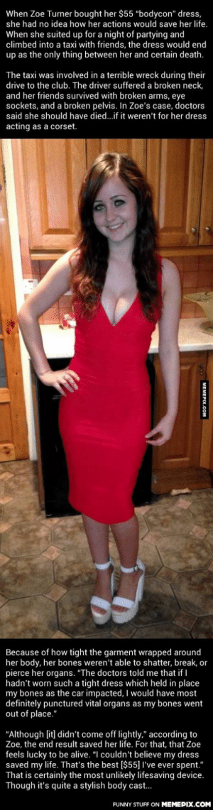 """This Girl In An Incredibly Tight Dress Was Saved By Something Unexpectedomg-humor.tumblr.com: When Zoe Turner bought her $55 """"bodycon"""" dress,  she had no idea how her actions would save her life.  When she suited up for a night of partying and  climbed into a taxi with friends, the dress would end  up as the only thing between her and certain death.  The taxi was involved in a terrible wreck during their  drive to the club. The driver suffered a broken neck,  and her friends survived with broken arms, eye  sockets, and a broken pelvis. In Zoe's case, doctors  said she should have died...if it weren't for her dress  acting as a corset.  Because of how tight the garment wrapped around  her body, her bones weren't able to shatter, break, or  pierce her organs. """"The doctors told me that if I  hadn't worn such a tight dress which held in place  my bones as the car impacted, I would have most  definitely punctured vital organs as my bones went  out of place.""""  """"Although [it] didn't come off lightly,"""" according to  Zoe, the end result saved her life. For that, that Zoe  feels lucky to be alive. """"I couldn't believe my dress  saved my life. That's the best [$55]I've ever spent.""""  That is certainly the most unlikely lifesaving device.  Though it's quite a stylish body cast..  FUNNY STUFF ON MEMEPIX.COM  MEMEPIX.COM This Girl In An Incredibly Tight Dress Was Saved By Something Unexpectedomg-humor.tumblr.com"""