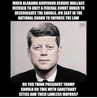Memes, 🤖, and Sto: WHENALABAMAGOVERNORGEOGREWALLACE  REFUSED TO OBEYAFEDERAL COURT ORDERTO  DESEGREGATE THE SHOOLS, JFK SENTINTHE  NATIONAL GUARD TO ENFORCE THE LAW  STO  DO YOU THINKPRESIDENTTRUMP  SHOULD DO THIS WITH SANCTUARY  CITIES AND THEIRLAWLESSMAYORS?