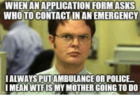 Memes, Police, and Mean: WHENANAPPLICATION FORM ASKS  WHOTO CONTACTIN AN EMERGENCY  I ALWAYS PUTAMBULANCE OR POLICE  MEAN WTFISMY MOTHER GOING TO DO  memes com