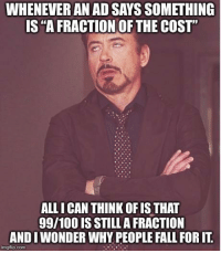 "Advice, Anaconda, and Fall: WHENEVER AN AD SAYS SOMETHING  IS ""A FRACTION OF THE COST""  ALL I CAN THINK OF IS THAT  99/100 IS STILL A FRACTION  ANDIWONDER WHY PEOPLE FALL FOR IT.  imgflip.com advice-animal:  It is utterly meaningless verbiage and makes no promises whatsoever."