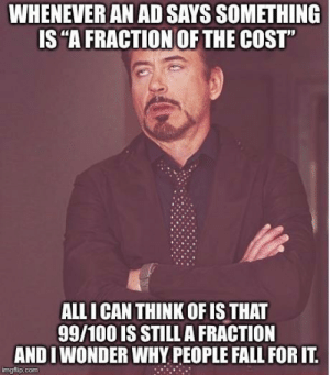 "Anaconda, Fall, and Com: WHENEVER AN AD SAYS SOMETHING  IS ""A FRACTION OF THE COST""  ALL I CAN THINK OF IS THAT  99/100 IS STILL A FRACTION  ANDIWONDER WHY PEOPLE FALL FOR IT.  imgflip.com It is utterly meaningless verbiage and makes no promises whatsoever."