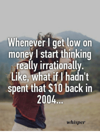 Irrator: Whenever get low on  money l start thinking  really irrationally.  Like, what if hadn't  spent that $10 back in  2004  whisper