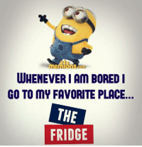 bored: WHENEVER I AM BORED I  GO TO MY FAVORITE PLACE  THE  FRIDGE