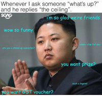 """We always have that one friend who thinks he's a stand-up comedian...: Whenever I ask someone """"what's up?""""  and he replies """"the ceiling"""".  SGAG  im so qlad we're  im so glad we're friends  woW So funny  come i clap for you  are you a stand-up comedian?  you want prize?  such a legend  you want GST voucher? We always have that one friend who thinks he's a stand-up comedian..."""
