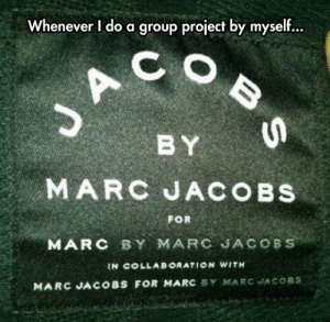 srsfunny:  Every Time I'm In A Group Project: Whenever I do a group project by myself...  C  BY  MARC JACOBS  FOR  MARC BY MARC JACOBS  IN COLLAB ORATION WITH  MARC JACOBS FOR MARC BY MARC JACOBS  BS srsfunny:  Every Time I'm In A Group Project