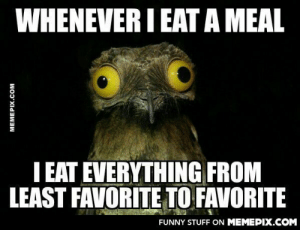 All's well if the end's well.omg-humor.tumblr.com: WHENEVER I EATA MEAL  I EAT EVERYTHING FROM  LEAST FAVORITE TO FAVORITE  FUNNY STUFF ON MEMEPIX.COM  MEMEPIX.COM All's well if the end's well.omg-humor.tumblr.com