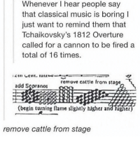 "Memes, Music, and Http: Whenever I hear people say  that classical music is boring  just want to remind them that  Tchaikovsky's 1812 Overture  called for a cannon to be fired a  total of 16 times  remove cattle fro  stage  add Sopranos  (begin turning lame lightly higher and hugier  remove cattle from stage <p>Begin turning flames slightly higher and higher via /r/memes <a href=""http://ift.tt/2GJaHSN"">http://ift.tt/2GJaHSN</a></p>"