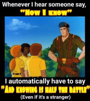 """G.I. Joe Mama: Whenever I hear someone say,  """"Now I KNOW""""  I automatically have to say  """"AND KNOWING IS HALF THE BATTLE""""  (Even if it's a stranger) G.I. Joe Mama"""
