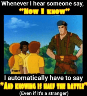 """me_irl: Whenever I hear someone say,  """"Now I KNOW""""  I automatically have to say  """"AND KNOWING IS HALF THE BATTLE""""  (Even if it's a stranger) me_irl"""
