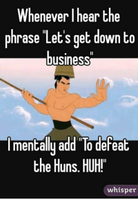 Huh, Memes, and Business: Whenever I hear the  phrase Let's get down to  business  Imentally add To defeat  the Huns. HUH!  whisper