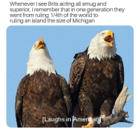 Michigan, World, and Superior: Whenever I see Brits acting all smug and  superior, I remember that in one generation they  went from ruling 1/4th of the world to  ruling an island the size of Michigan  [Laughs in Ameriat F****n brits