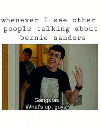 Af, Black Lives Matter, and Memes: whenever I see other  people talking about  bernie  s anders  Gangstas  What's up, guys? Me AF 😂😂 ––––––––––––––––––––––––––– 👍🏻 Turn On Post Notifications! 📝 Register To Vote 📢 Raise Awareness For Our Revolution 💰 Donate to Bernie ––––––––––––––––––––––––––– FeelTheBern DemDebate BernieSanders Bernie2016 Hillary2016 GopDebate Obama HillaryClinton President BernieSanders2016 election2016 trump2016 Vegan BlackLivesMatter SanDiego Vote California Cali Caucus Primary WhichHillary NeverHillary HillaryForPrison Losangeles DropOutHillary Fresno Sacramento oakland sanfrancisco –––––––––––––––––––––––––––