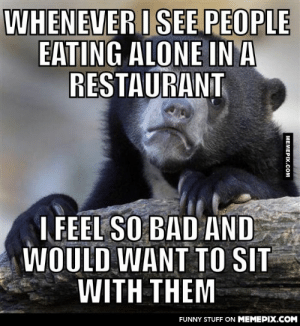 Too bad I'm too shy to sit with them. Am I the only one with this problem?omg-humor.tumblr.com: WHENEVER I SEE PEOPLE  EATING ALONE IN A  RESTAURANT  I FEEL SO BAD AND  WOULD WANT TO SIT  WITH THEM  FUNNY STUFF ON MEMEPIX.COM  МЕМЕРIХ.сом Too bad I'm too shy to sit with them. Am I the only one with this problem?omg-humor.tumblr.com