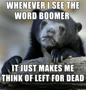 ¯\_(ツ)_/¯: WHENEVER I SEE THE  WORD BOOMER  IT JUST MAKES ME  THINK OF LEFT FOR DEAD  made on imgur ¯\_(ツ)_/¯