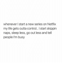 Gym, Life, and Netflix: whenever I start a new series on Netflix  my life gets outta control.. I start skippin  naps, sleep less, go out less and tell  people l'm busy Anyone else?