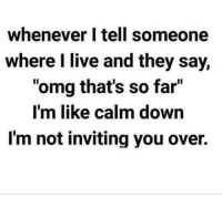 "Dank, Omg, and Live: whenever I tell someone  where I live and they say,  ""omg that's so far""  I'm like calm down  I'm not inviting you over."