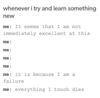 Humans of Tumblr, Failure, and Touch: whenever i try and learn something  new  me: It seems that I am not  immediately excellent at this  me:  me:  me:  me:  me: it is because I am a  failure  me: everything I touch  dies