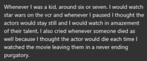 I was dumb as a child: Whenever I was a kid, around six or seven. I would watch  star wars on the vcr and whenever I paused I thought the  actors would stay still and I would watch in amazement  of their talent. I also cried whenever someone died as  well because I thought the actor would die each time I  watched the movie leaving them in a never ending  purgatory. I was dumb as a child