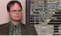 """I say this Dwight quote to myself at least five times a day, When has Dwight been your Guru?: """"Whenever I'm about to  do something think  Would an idiot do that?'  And if they would  I do not do that thing."""" I say this Dwight quote to myself at least five times a day, When has Dwight been your Guru?"""