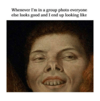 Wtf, Good, and Classical Art: Whenever I'm in a group photo everyone  else looks good and I end up looking like My nose wtf