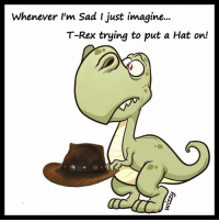 Whenever I'm Sad I just imagine.  T-Rex trying to put a Hat on! T-Rex isn't nearly as Terrifying when envisioned like this... Right?